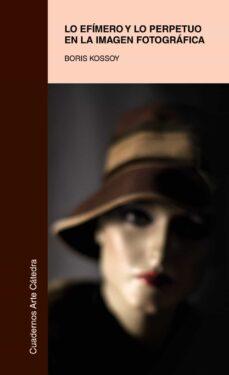 lo efimero y lo perpetuo en la imagen fotografica-boris kossoy-9788437632285