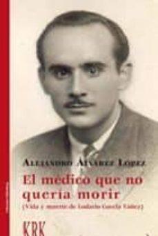 Descargas gratuitas de libros de ipad. EL MEDICO QUE NO QUERIA MORIR: VIDA Y MUERTE DE LODARIO GAVELA YAÑEZ de ALEJANDRO ALVAREZ LOPEZ en español