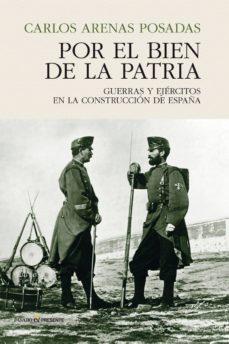 por el bien de la patria: guerras y ejercitos en la construccion de españa-carlos arenas posadas-9788494820885