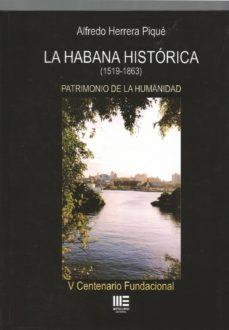 Ebooks para descargar pdf gratis LA HABANA HISTÓRICA (1519-1863): PATRIMONIO DE LA HUMANIDAD de ALFREDO HERRERA PIQUE CHM FB2 en español