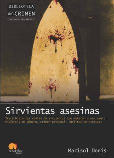 sirvientas asesinas: trece historias reales de sirvientas que mat aron a sus amos: violencia de genero, crimen pasional, delitos de estatus-marisol donis-9788499671895