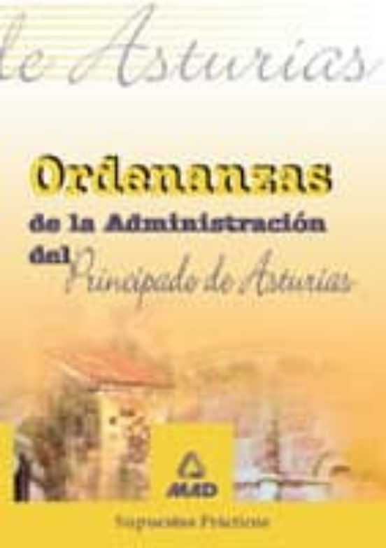 ORDENANZAS DE LA ADMINISTRACION DEL PRINCIPADO DE ASTURIAS. SUPUE STOS PRACTICOS
