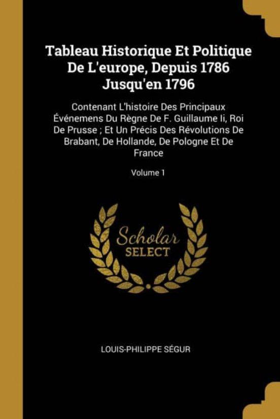 TABLEAU HISTORIQUE ET POLITIQUE DE LEUROPE, DEPUIS 1786 JUSQUEN 1796 | LOUIS-PHILIPPE SÉGUR ...